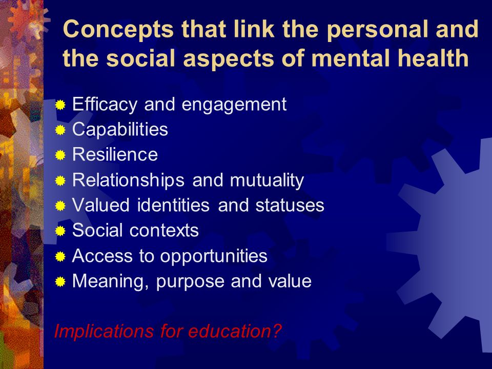 Concepts that link the personal and the social aspects of mental health Efficacy and engagement Capabilities Resilience Relationships and mutuality Va