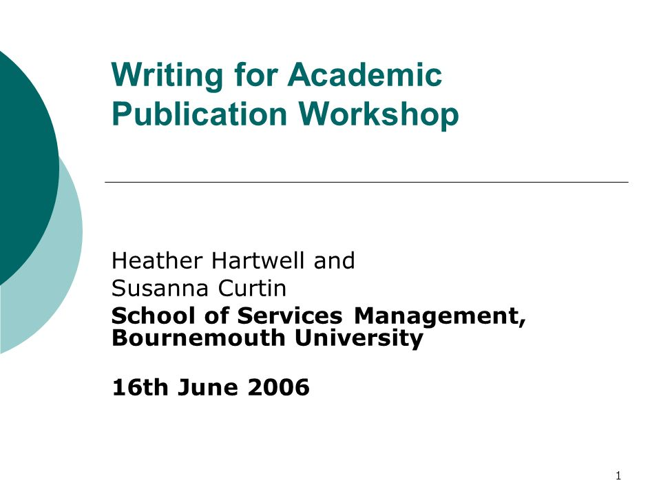 1 Writing for Academic Publication Workshop Heather Hartwell and Susanna Curtin School of Services Management, Bournemouth University 16th June 2006