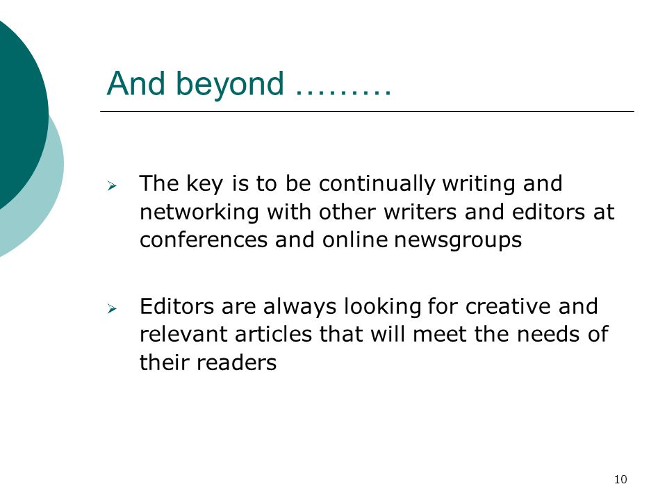 10 And beyond ……… The key is to be continually writing and networking with other writers and editors at conferences and online newsgroups Editors are