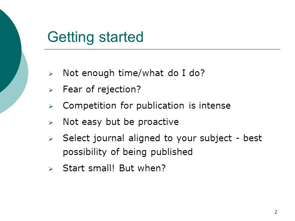 2 Getting started Not enough time/what do I do? Fear of rejection? Competition for publication is intense Not easy but be proactive Select journal ali