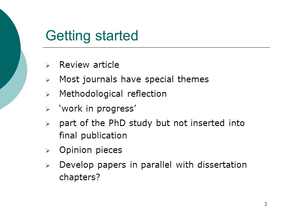 3 Getting started Review article Most journals have special themes Methodological reflection work in progress part of the PhD study but not inserted into final publication Opinion pieces Develop papers in parallel with dissertation chapters
