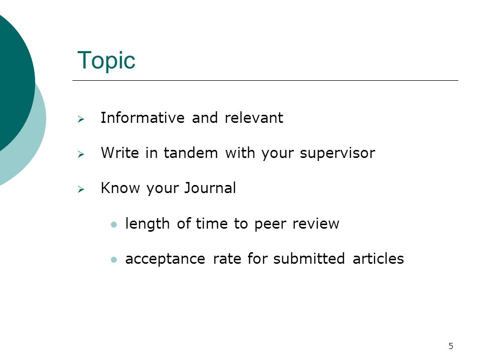 5 Topic Informative and relevant Write in tandem with your supervisor Know your Journal length of time to peer review acceptance rate for submitted ar