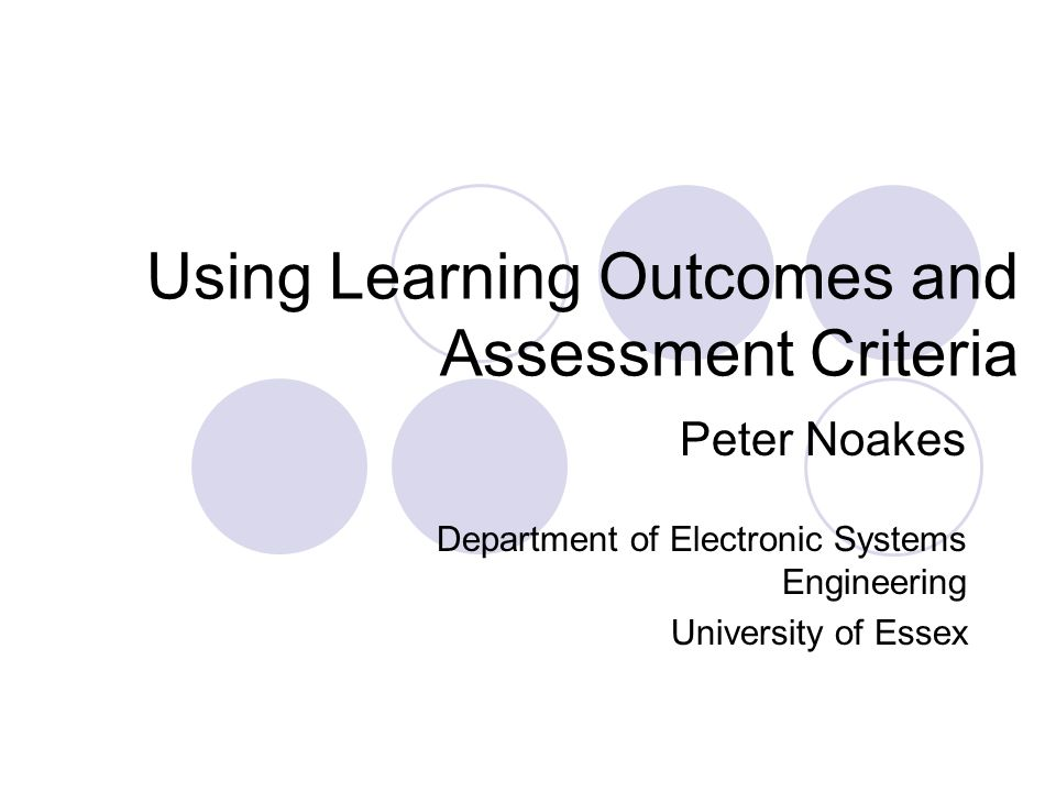 Using Learning Outcomes and Assessment Criteria Peter Noakes Department of Electronic Systems Engineering University of Essex