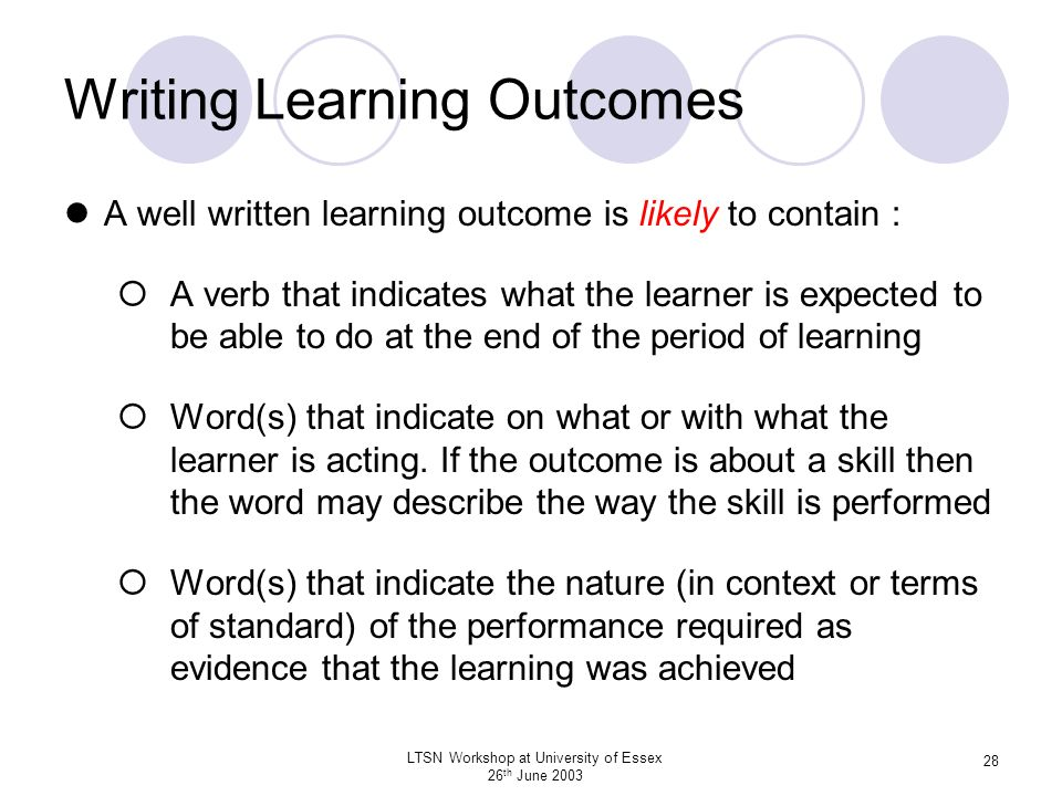 LTSN Workshop at University of Essex 26 th June 2003 28 Writing Learning Outcomes A well written learning outcome is likely to contain : A verb that i