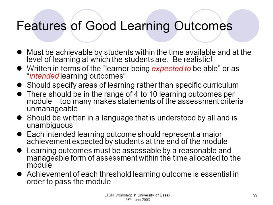 LTSN Workshop at University of Essex 26 th June 2003 30 Features of Good Learning Outcomes Must be achievable by students within the time available an