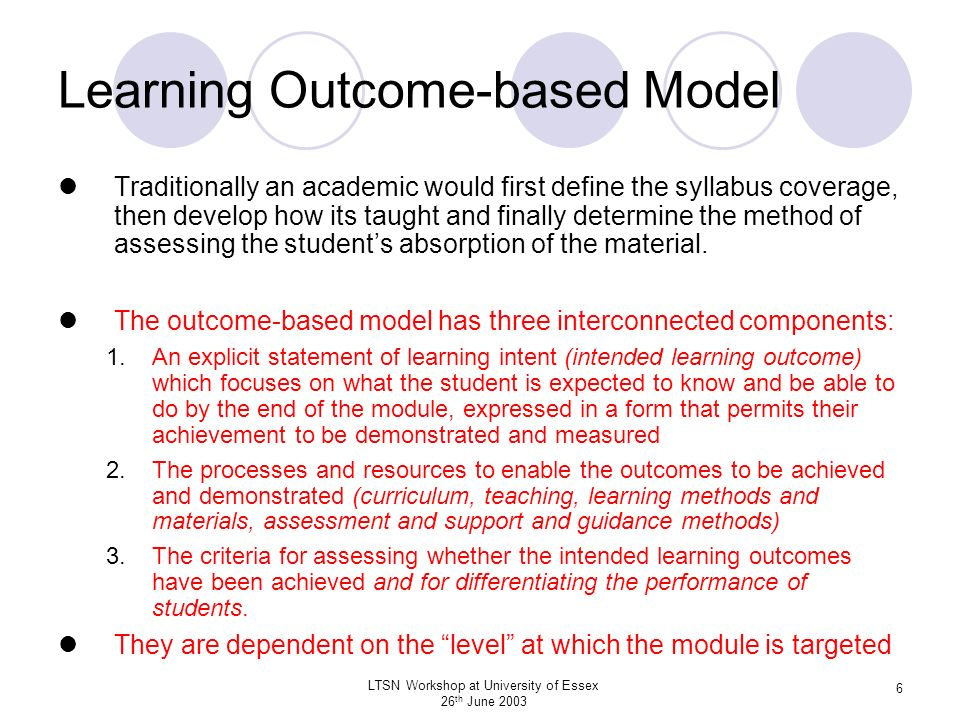 LTSN Workshop at University of Essex 26 th June 2003 37 Common Weaknesses in Assessment Tasks do not match the stated outcomes Criteria do not match the tasks or outcomes Criteria not known to and/or not understood by the students Overuse of one method of assessment Overload of students and/or staff Insufficient time for students to do the assignments To many assignments with the same deadline Insufficient time for staff to mark examination or assignment Absence of well defined criteria so consistency is difficult to achieve Unduly specific criteria which create a straightjacket for students Inadequate or superficial feedback provided to students Wide variation in marking between modules and within assessors Variation in assessment demands of different modules