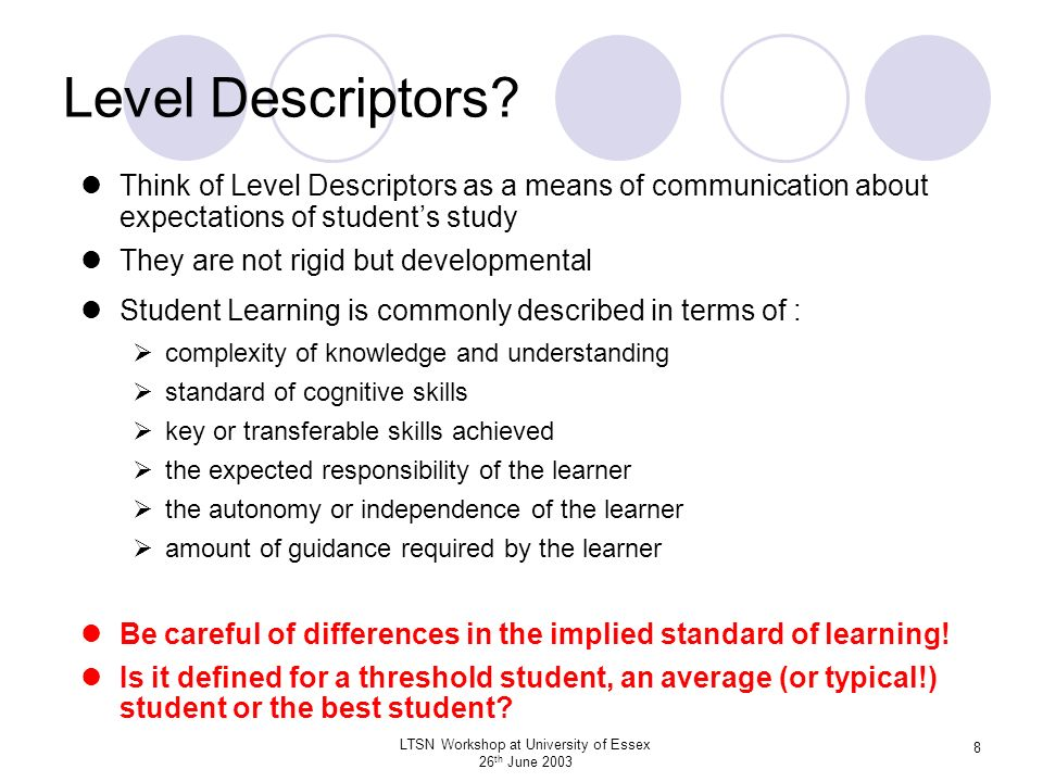 LTSN Workshop at University of Essex 26 th June 2003 8 Level Descriptors? Think of Level Descriptors as a means of communication about expectations of