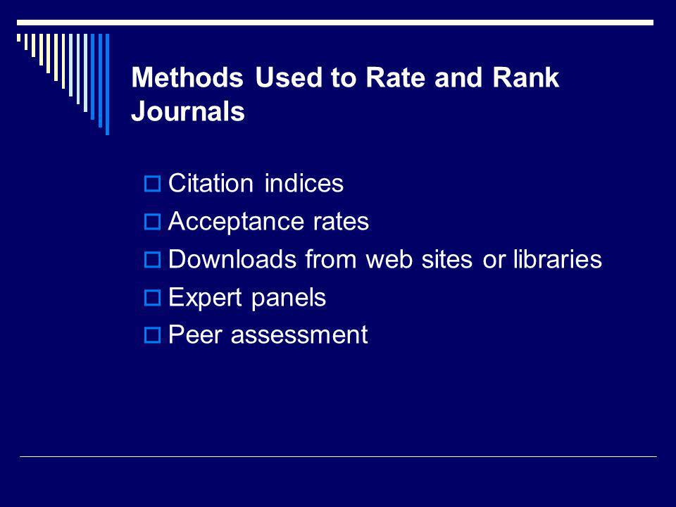 Methods Used to Rate and Rank Journals Citation indices Acceptance rates Downloads from web sites or libraries Expert panels Peer assessment