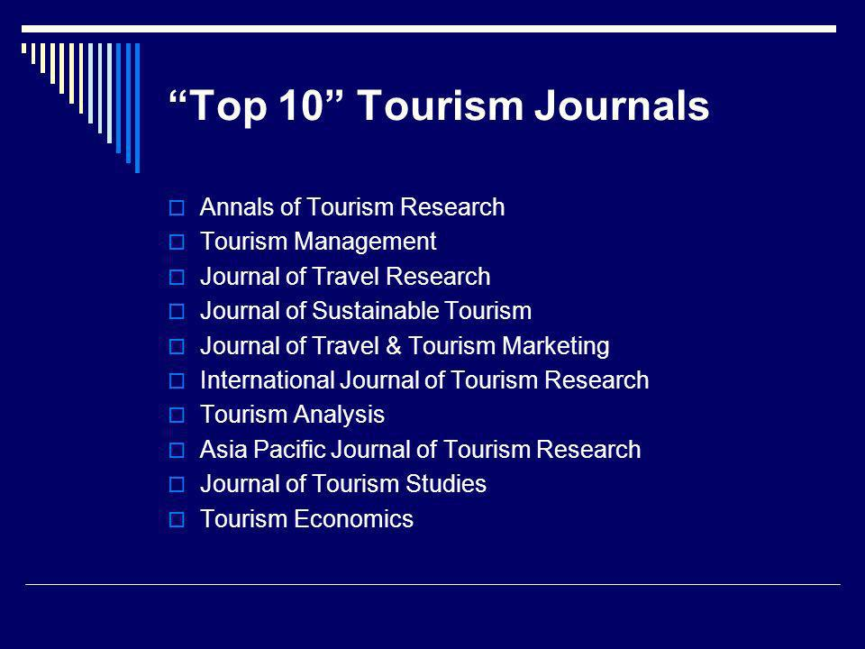 Top 10 Tourism Journals Annals of Tourism Research Tourism Management Journal of Travel Research Journal of Sustainable Tourism Journal of Travel & Tourism Marketing International Journal of Tourism Research Tourism Analysis Asia Pacific Journal of Tourism Research Journal of Tourism Studies Tourism Economics