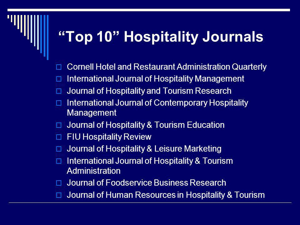 Top 10 Hospitality Journals Cornell Hotel and Restaurant Administration Quarterly International Journal of Hospitality Management Journal of Hospitality and Tourism Research International Journal of Contemporary Hospitality Management Journal of Hospitality & Tourism Education FIU Hospitality Review Journal of Hospitality & Leisure Marketing International Journal of Hospitality & Tourism Administration Journal of Foodservice Business Research Journal of Human Resources in Hospitality & Tourism