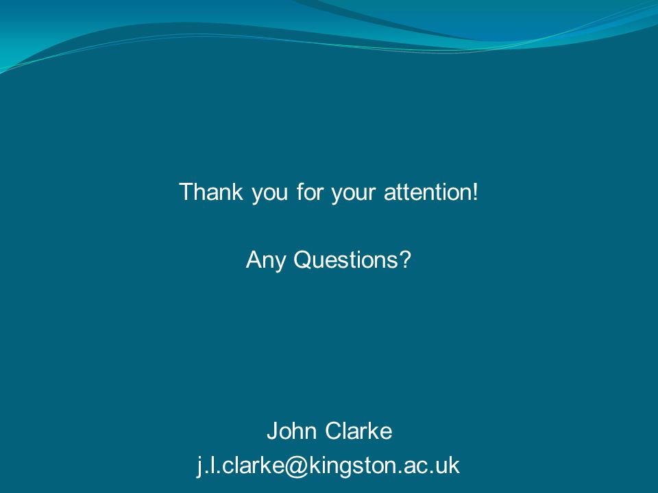Thank you for your attention! Any Questions John Clarke j.l.clarke@kingston.ac.uk