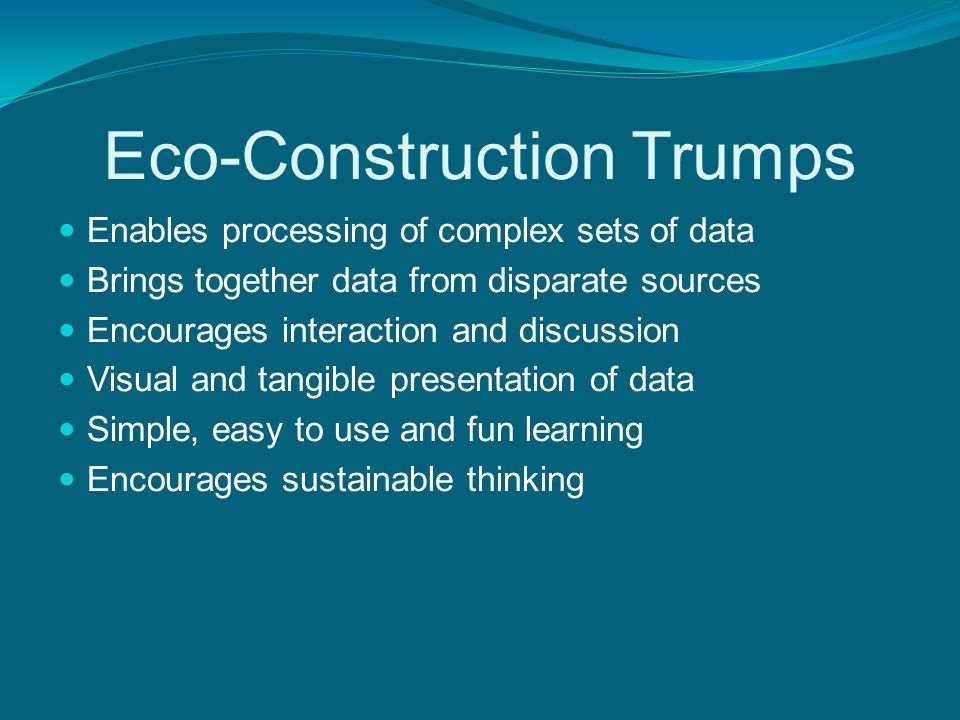 Eco-Construction Trumps Enables processing of complex sets of data Brings together data from disparate sources Encourages interaction and discussion Visual and tangible presentation of data Simple, easy to use and fun learning Encourages sustainable thinking