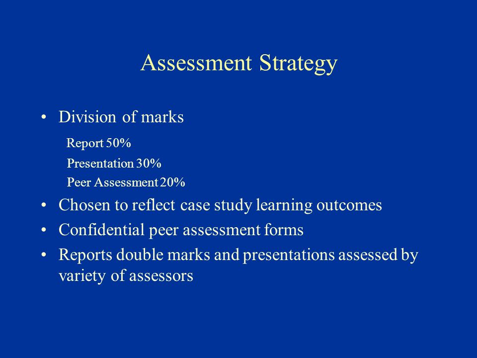 Assessment Strategy Division of marks Report 50% Presentation 30% Peer Assessment 20% Chosen to reflect case study learning outcomes Confidential peer assessment forms Reports double marks and presentations assessed by variety of assessors