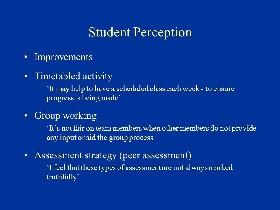 Student Perception Improvements Timetabled activity –It may help to have a scheduled class each week - to ensure progress is being made Group working –Its not fair on team members when other members do not provide any input or aid the group process Assessment strategy (peer assessment) –I feel that these types of assessment are not always marked truthfully