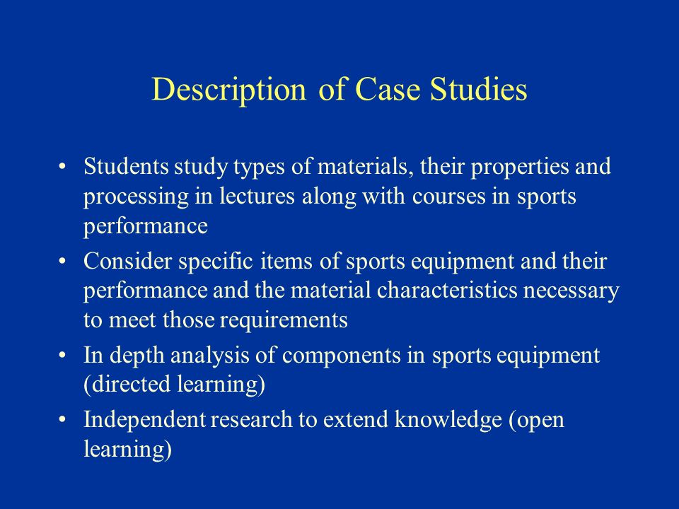 Description of Case Studies Students study types of materials, their properties and processing in lectures along with courses in sports performance Consider specific items of sports equipment and their performance and the material characteristics necessary to meet those requirements In depth analysis of components in sports equipment (directed learning) Independent research to extend knowledge (open learning)