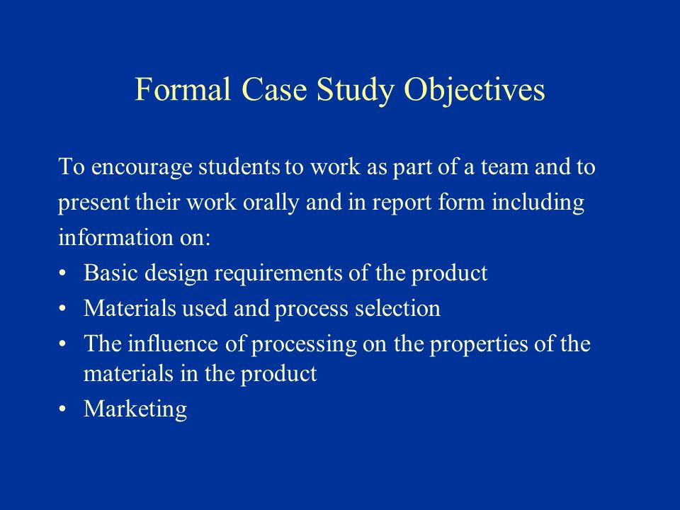 Formal Case Study Objectives To encourage students to work as part of a team and to present their work orally and in report form including information on: Basic design requirements of the product Materials used and process selection The influence of processing on the properties of the materials in the product Marketing