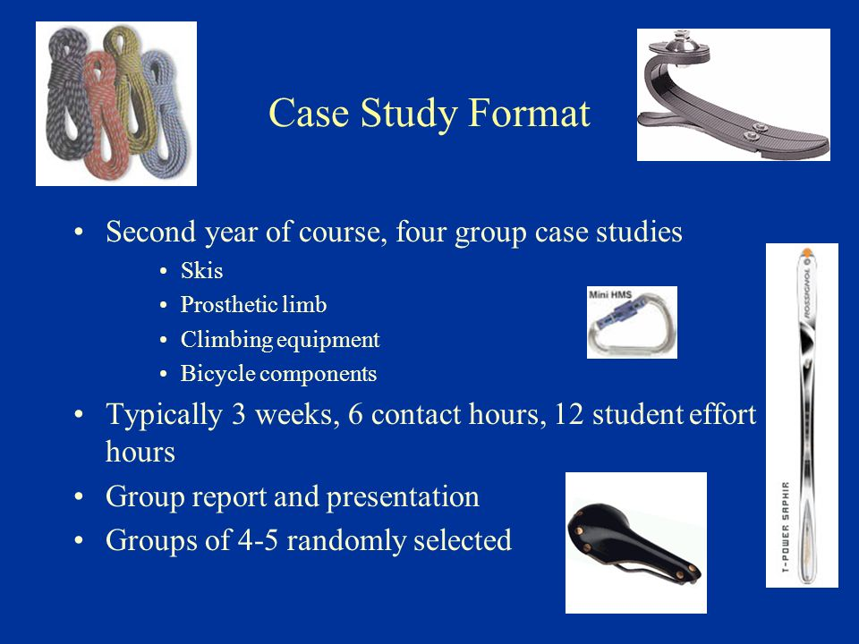 Case Study Format Second year of course, four group case studies Skis Prosthetic limb Climbing equipment Bicycle components Typically 3 weeks, 6 contact hours, 12 student effort hours Group report and presentation Groups of 4-5 randomly selected