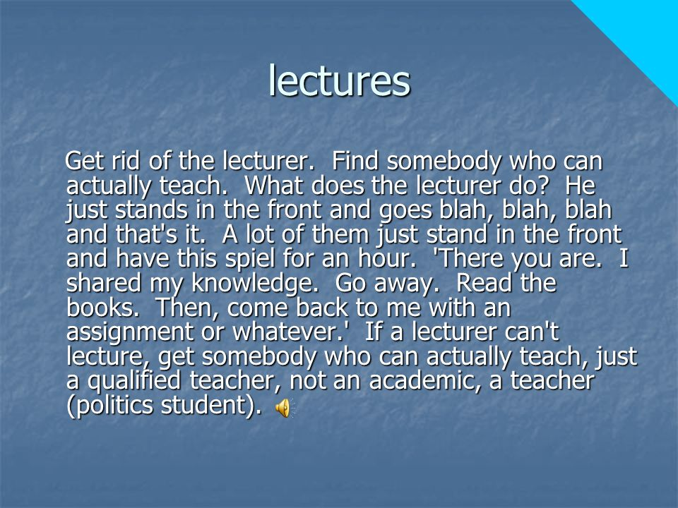 lectures Get rid of the lecturer. Find somebody who can actually teach.