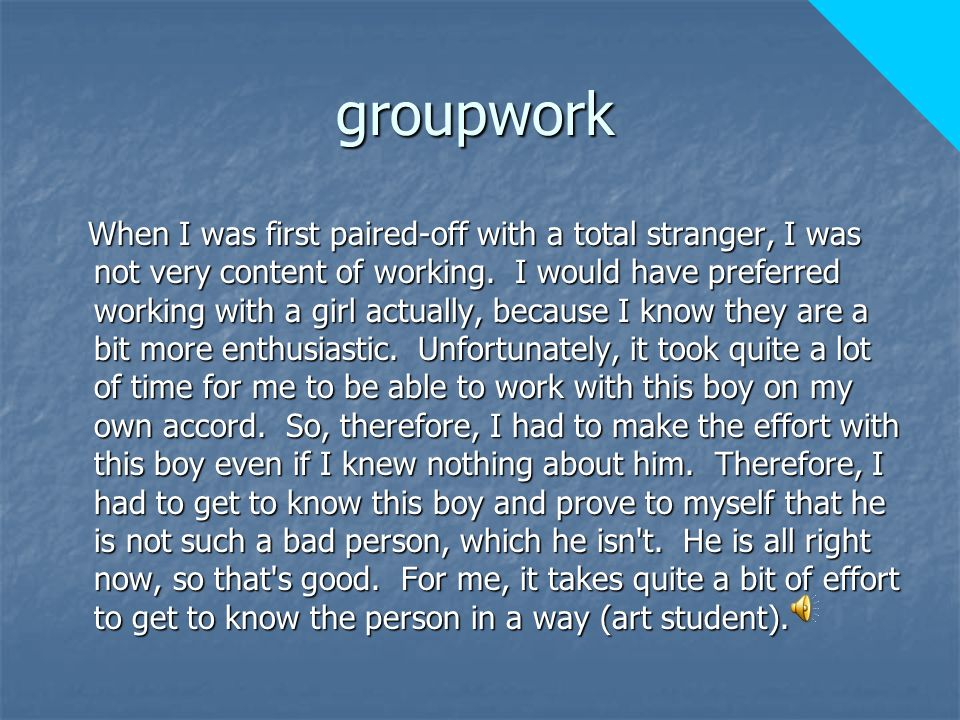 groupwork When I was first paired-off with a total stranger, I was not very content of working.