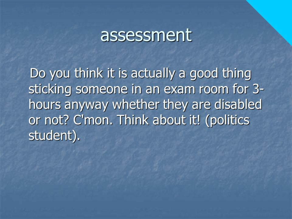 assessment Do you think it is actually a good thing sticking someone in an exam room for 3- hours anyway whether they are disabled or not.
