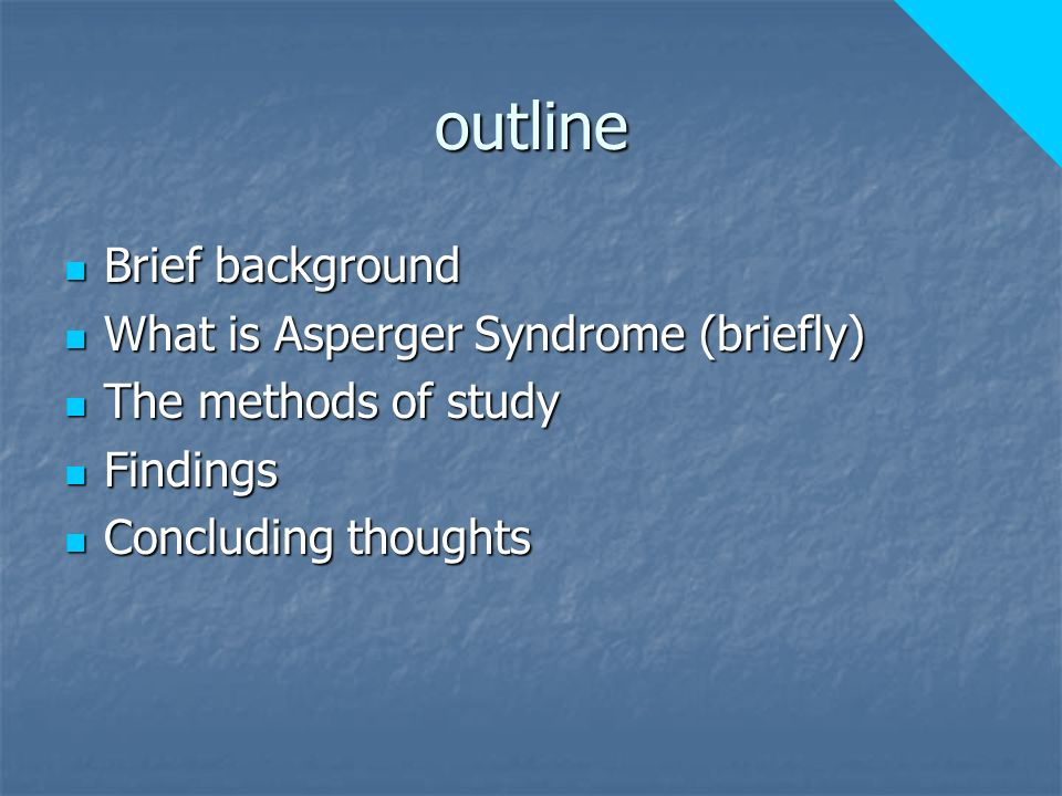 outline Brief background Brief background What is Asperger Syndrome (briefly) What is Asperger Syndrome (briefly) The methods of study The methods of study Findings Findings Concluding thoughts Concluding thoughts
