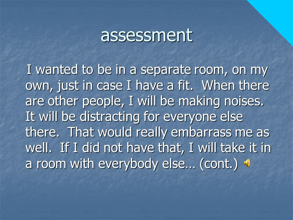 assessment I wanted to be in a separate room, on my own, just in case I have a fit.