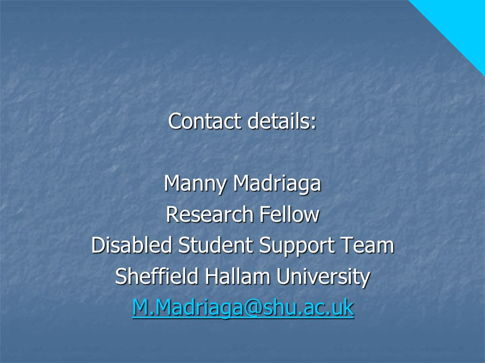 Contact details: Manny Madriaga Research Fellow Disabled Student Support Team Sheffield Hallam University M.Madriaga@shu.ac.uk