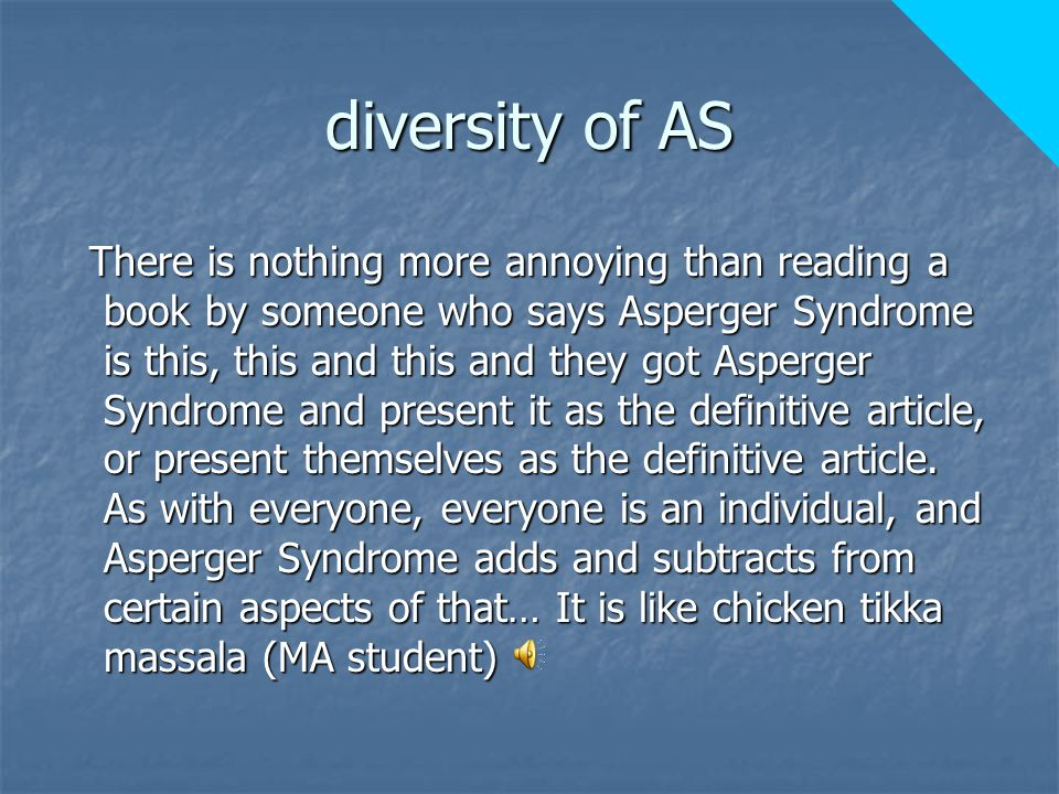 diversity of AS There is nothing more annoying than reading a book by someone who says Asperger Syndrome is this, this and this and they got Asperger Syndrome and present it as the definitive article, or present themselves as the definitive article.