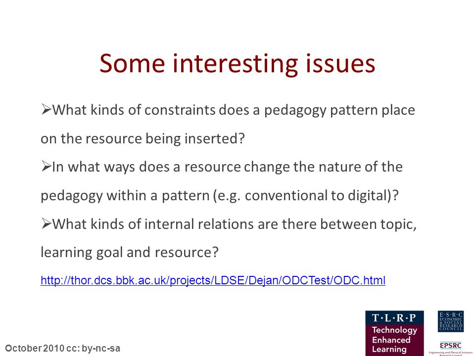 October 2010 cc: by-nc-sa Some interesting issues What kinds of constraints does a pedagogy pattern place on the resource being inserted? In what ways
