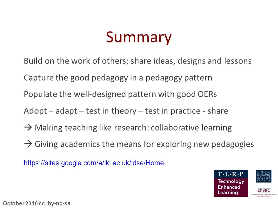 October 2010 cc: by-nc-sa Summary Build on the work of others; share ideas, designs and lessons Capture the good pedagogy in a pedagogy pattern Populate the well-designed pattern with good OERs Adopt – adapt – test in theory – test in practice - share Making teaching like research: collaborative learning Giving academics the means for exploring new pedagogies https://sites.google.com/a/lkl.ac.uk/ldse/Home