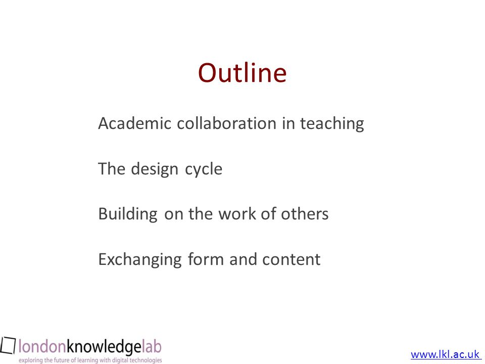 October 2010 cc: by-nc-sa Outline Academic collaboration in teaching The design cycle Building on the work of others Exchanging form and content www.lkl.ac.uk