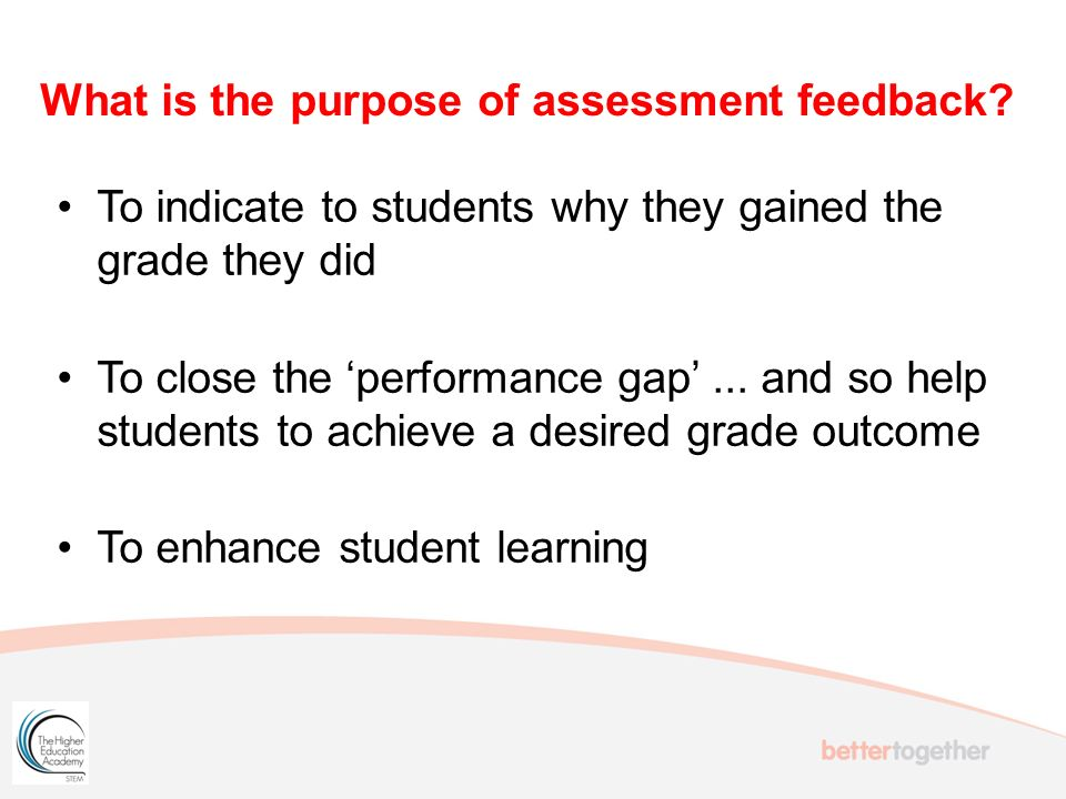 To indicate to students why they gained the grade they did To close the performance gap...