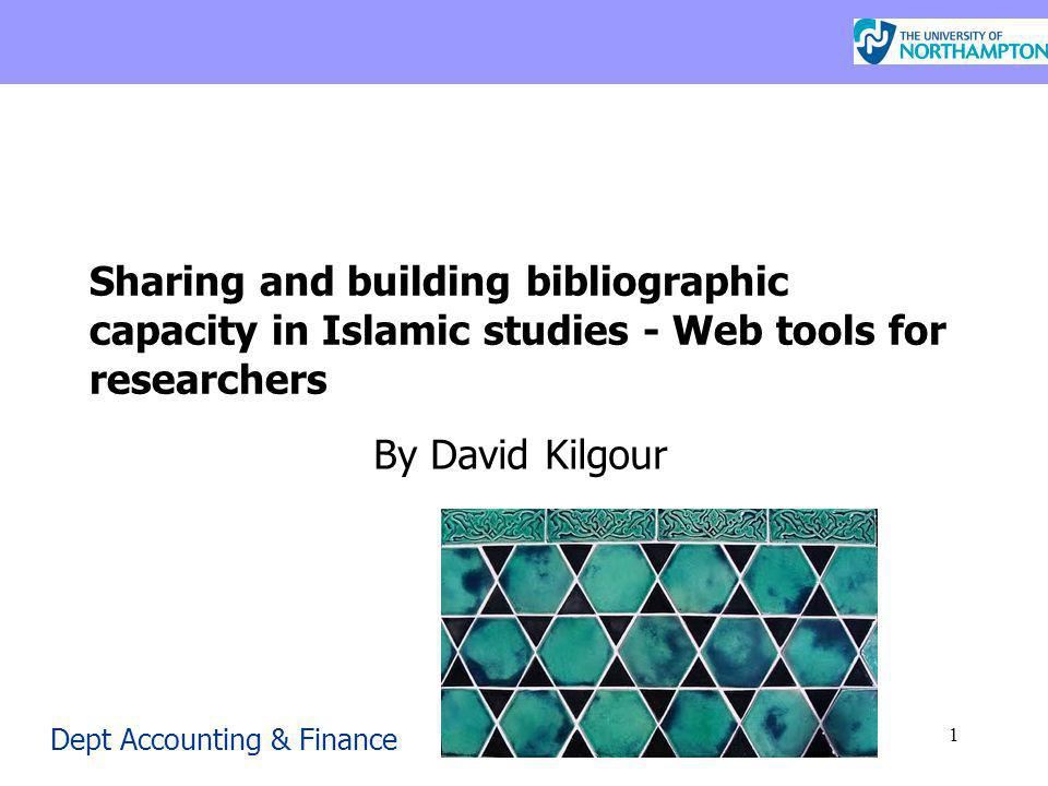 Dept Accounting & Finance 1 Sharing and building bibliographic capacity in Islamic studies - Web tools for researchers By David Kilgour