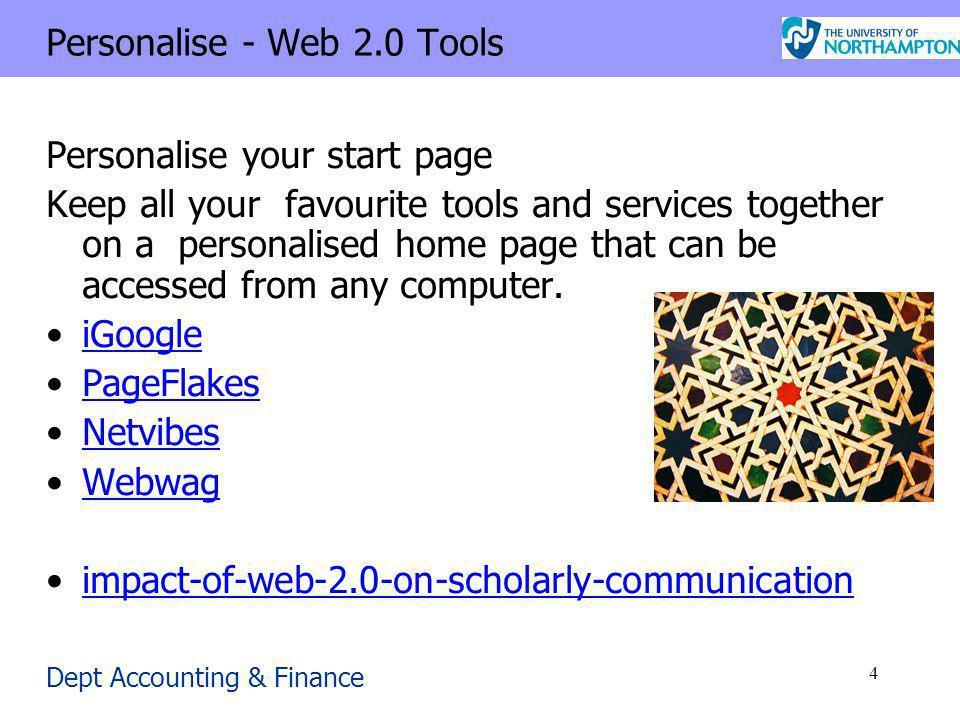 Dept Accounting & Finance 4 Personalise - Web 2.0 Tools Personalise your start page Keep all your favourite tools and services together on a personalised home page that can be accessed from any computer.