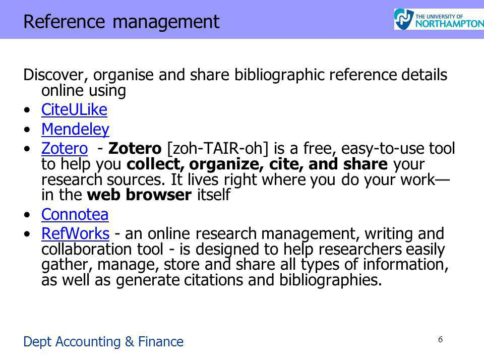 Dept Accounting & Finance 6 Reference management Discover, organise and share bibliographic reference details online using CiteULike Mendeley Zotero - Zotero [zoh-TAIR-oh] is a free, easy-to-use tool to help you collect, organize, cite, and share your research sources.