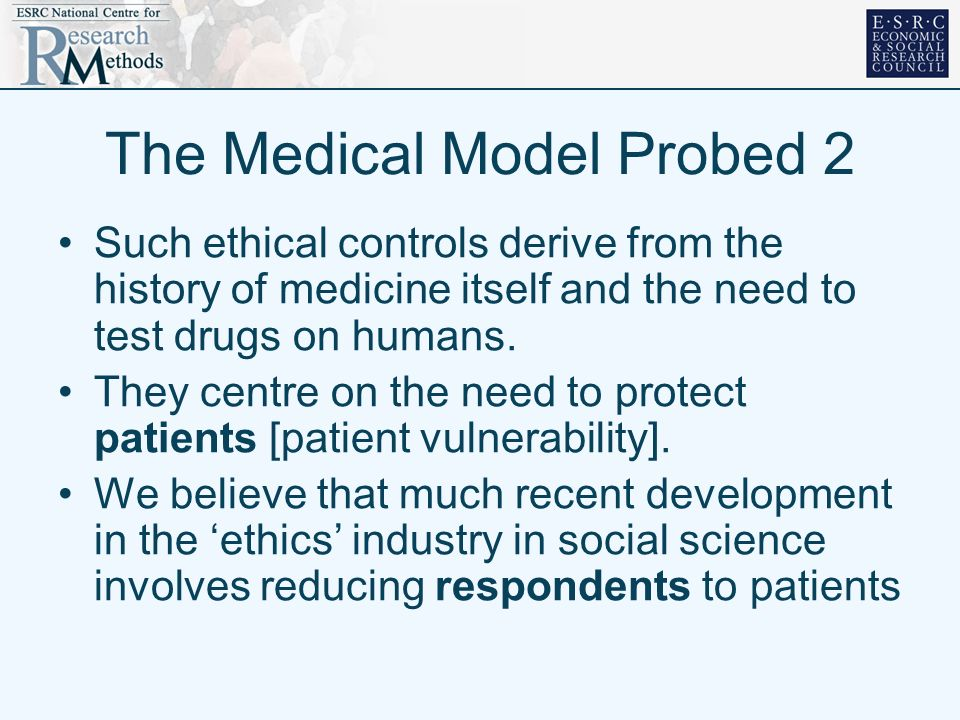 The Medical Model Probed 2 Such ethical controls derive from the history of medicine itself and the need to test drugs on humans. They centre on the n