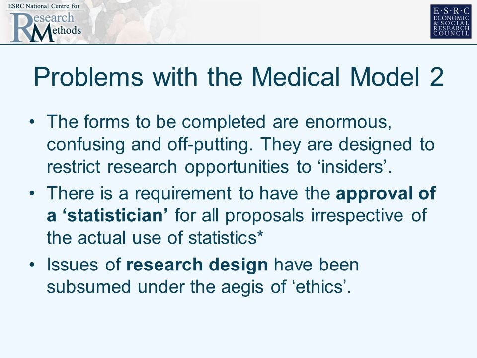 Problems with the Medical Model 2 The forms to be completed are enormous, confusing and off-putting. They are designed to restrict research opportunit