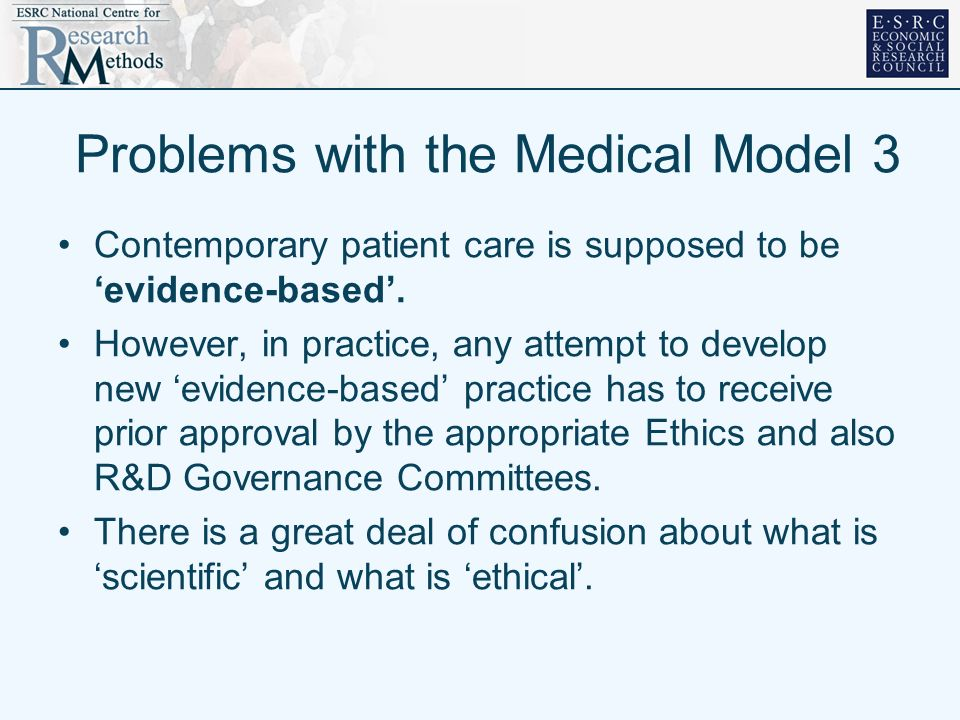 Problems with the Medical Model 3 Contemporary patient care is supposed to be evidence-based. However, in practice, any attempt to develop new evidenc