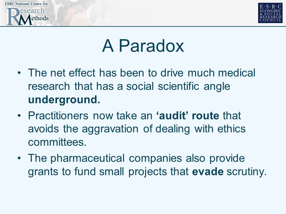 A Paradox The net effect has been to drive much medical research that has a social scientific angle underground. Practitioners now take an audit route