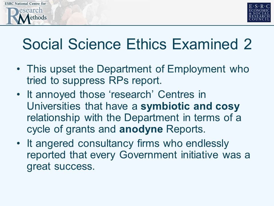 Social Science Ethics Examined 2 This upset the Department of Employment who tried to suppress RPs report. It annoyed those research Centres in Univer