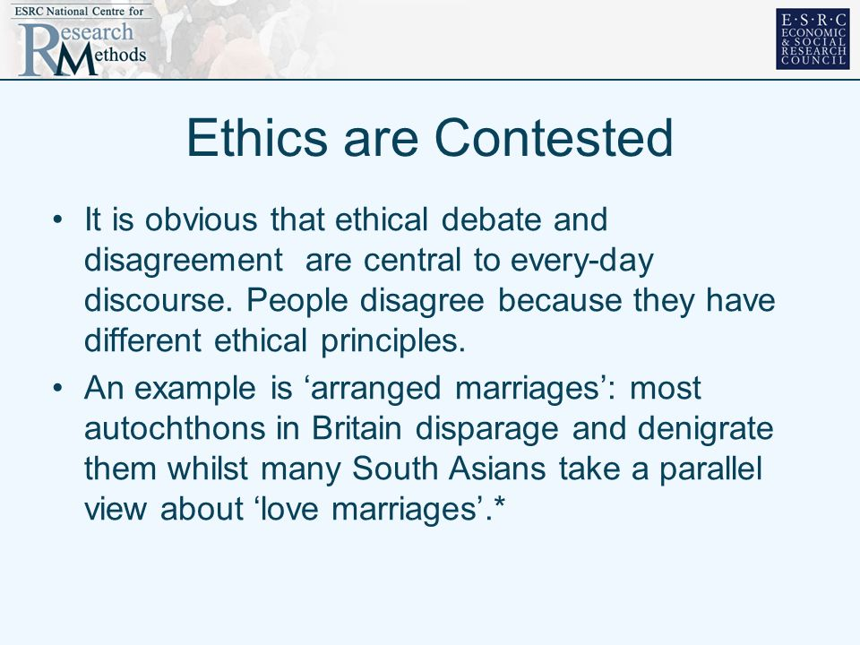 Ethics are Contested It is obvious that ethical debate and disagreement are central to every-day discourse. People disagree because they have differen