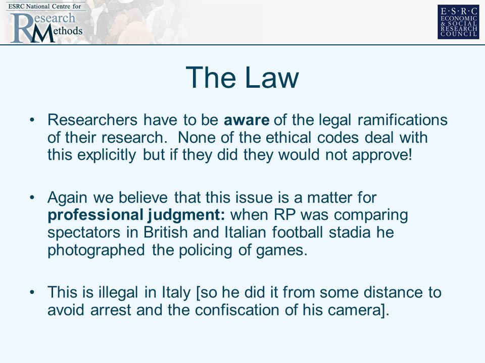 The Law Researchers have to be aware of the legal ramifications of their research. None of the ethical codes deal with this explicitly but if they did