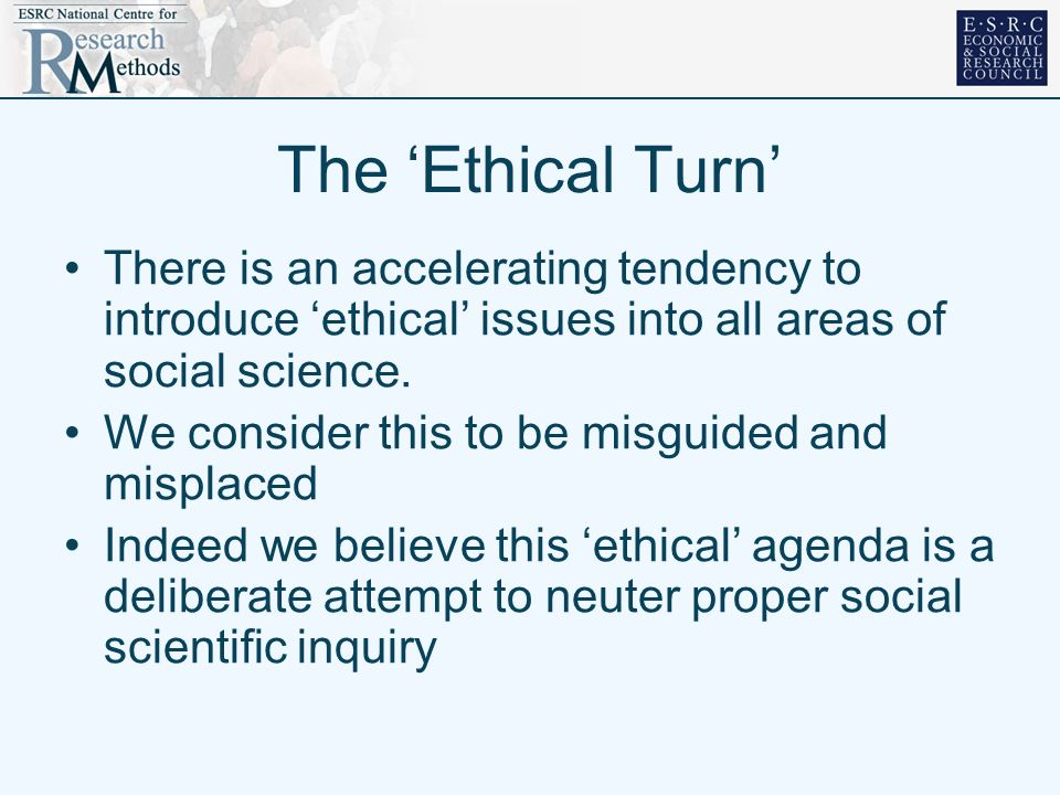 The Ethical Turn There is an accelerating tendency to introduce ethical issues into all areas of social science. We consider this to be misguided and