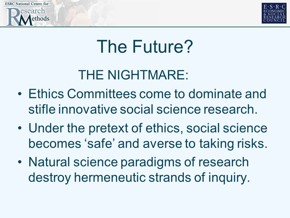 The Future? THE NIGHTMARE: Ethics Committees come to dominate and stifle innovative social science research. Under the pretext of ethics, social scien