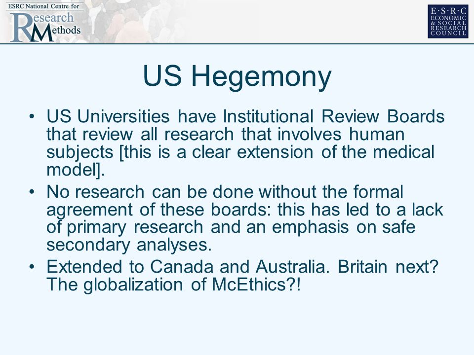 US Hegemony US Universities have Institutional Review Boards that review all research that involves human subjects [this is a clear extension of the m