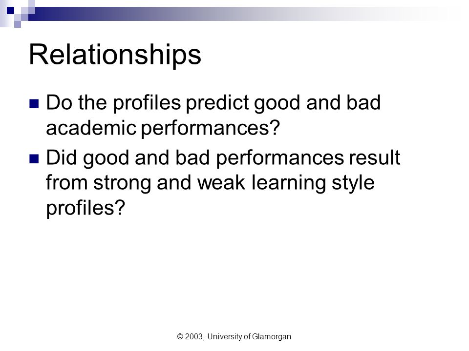 © 2003, University of Glamorgan Relationships Do the profiles predict good and bad academic performances.