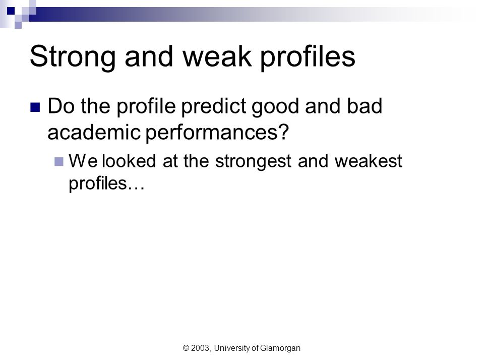 © 2003, University of Glamorgan Strong and weak profiles Do the profile predict good and bad academic performances.