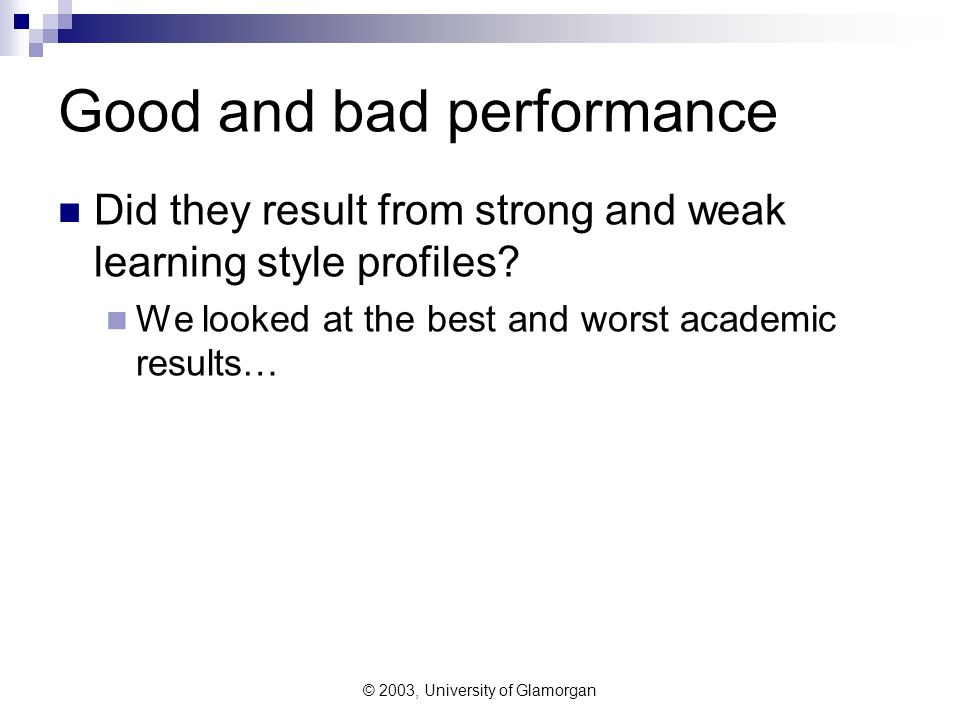 © 2003, University of Glamorgan Good and bad performance Did they result from strong and weak learning style profiles.