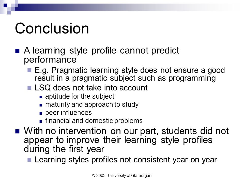 © 2003, University of Glamorgan Conclusion A learning style profile cannot predict performance E.g. Pragmatic learning style does not ensure a good re
