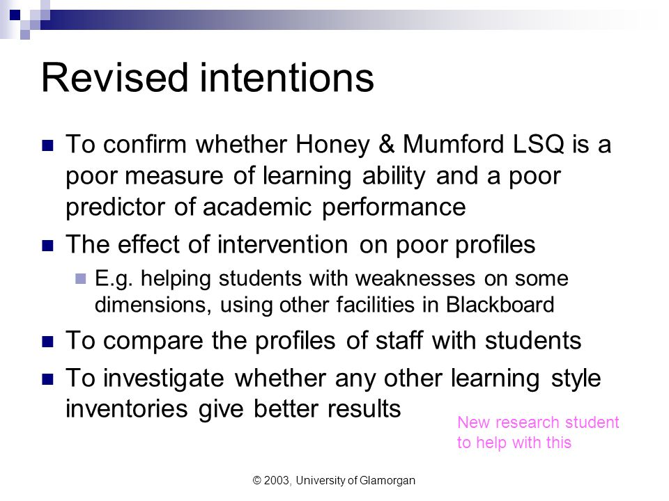 © 2003, University of Glamorgan Revised intentions To confirm whether Honey & Mumford LSQ is a poor measure of learning ability and a poor predictor of academic performance The effect of intervention on poor profiles E.g.